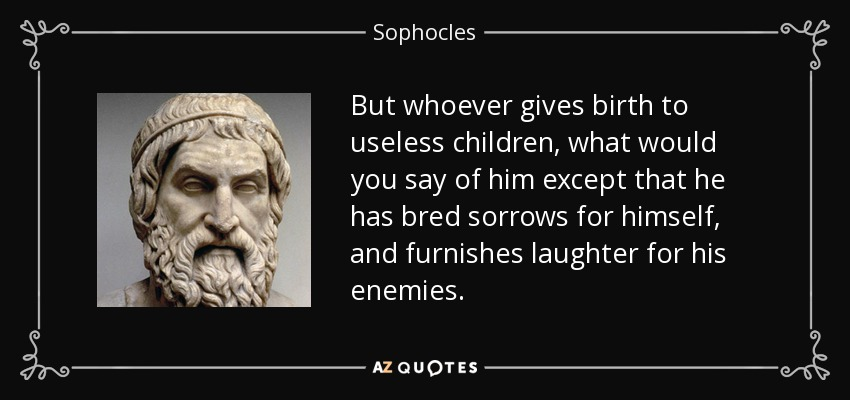 But whoever gives birth to useless children, what would you say of him except that he has bred sorrows for himself, and furnishes laughter for his enemies. - Sophocles
