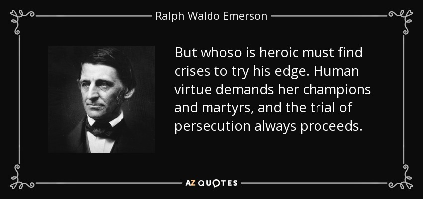But whoso is heroic must find crises to try his edge. Human virtue demands her champions and martyrs, and the trial of persecution always proceeds. - Ralph Waldo Emerson