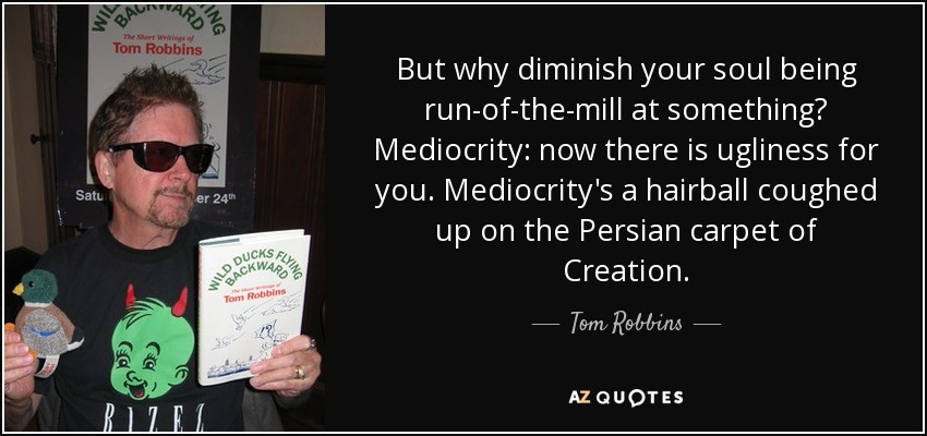 But why diminish your soul being run-of-the-mill at something? Mediocrity: now there is ugliness for you. Mediocrity's a hairball coughed up on the Persian carpet of Creation. - Tom Robbins