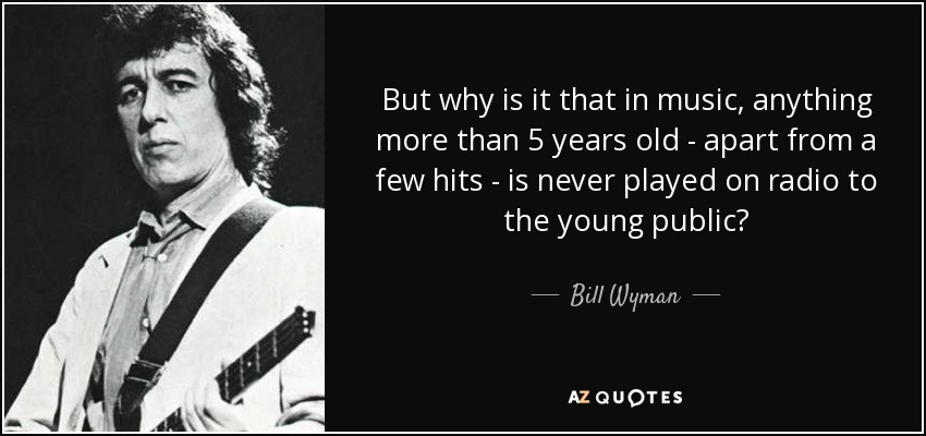 But why is it that in music, anything more than 5 years old - apart from a few hits - is never played on radio to the young public? - Bill Wyman