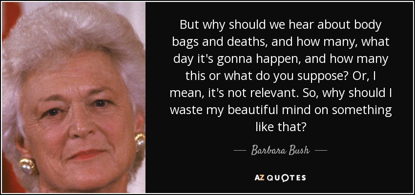 But why should we hear about body bags, and deaths, and how many, what day it's gonna happen, and how many this or what do you suppose? Or, I mean, it's, it's not relevant. So, why should I waste my beautiful mind on something like that? - Barbara Bush