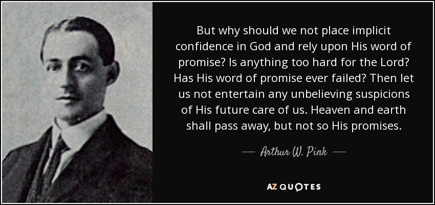 But why should we not place implicit confidence in God and rely upon His word of promise? Is anything too hard for the Lord? Has His word of promise ever failed? Then let us not entertain any unbelieving suspicions of His future care of us. Heaven and earth shall pass away, but not so His promises. - Arthur W. Pink