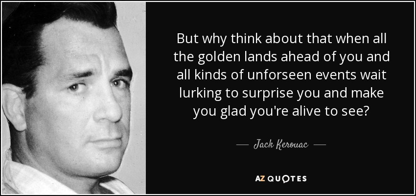 But why think about that when all the golden lands ahead of you and all kinds of unforseen events wait lurking to surprise you and make you glad you're alive to see? - Jack Kerouac