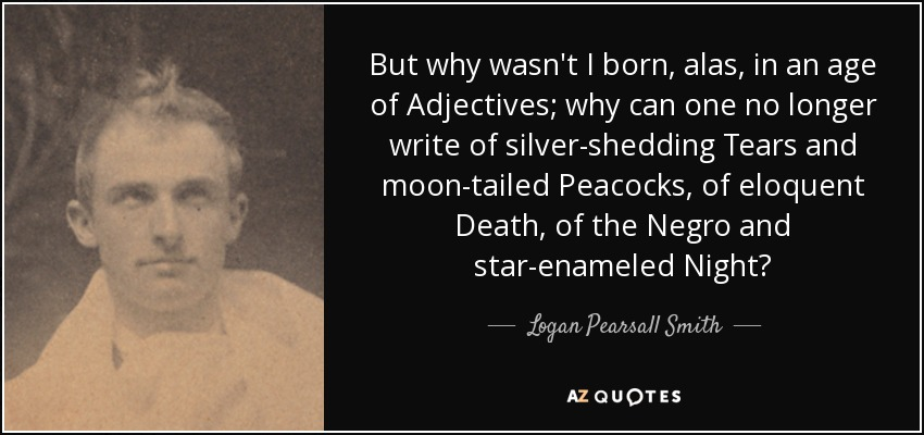 But why wasn't I born, alas, in an age of Adjectives; why can one no longer write of silver-shedding Tears and moon-tailed Peacocks, of eloquent Death, of the Negro and star-enameled Night? - Logan Pearsall Smith