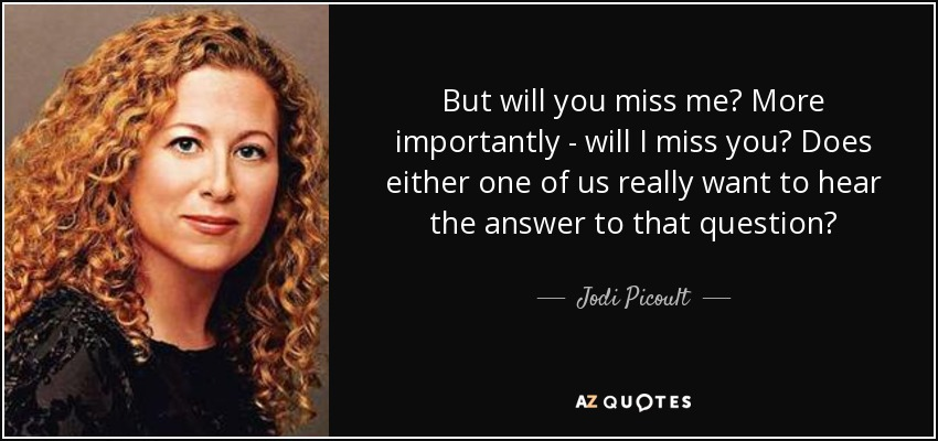 But will you miss me? More importantly - will I miss you? Does either one of us really want to hear the answer to that question? - Jodi Picoult