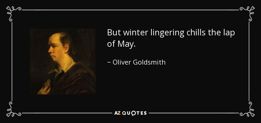 But winter lingering chills the lap of May. - Oliver Goldsmith