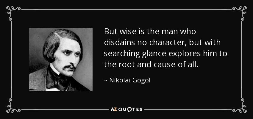 But wise is the man who disdains no character, but with searching glance explores him to the root and cause of all. - Nikolai Gogol