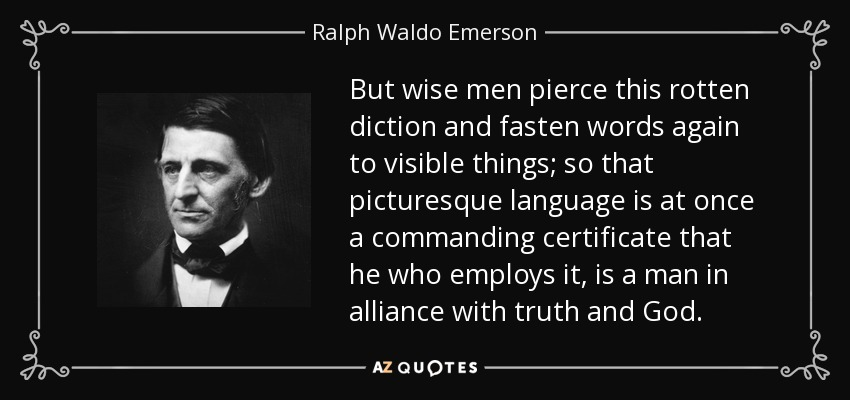 But wise men pierce this rotten diction and fasten words again to visible things; so that picturesque language is at once a commanding certificate that he who employs it, is a man in alliance with truth and God. - Ralph Waldo Emerson