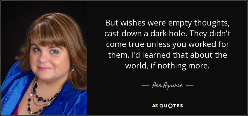 But wishes were empty thoughts, cast down a dark hole. They didn't come true unless you worked for them. I'd learned that about the world, if nothing more. - Ann Aguirre