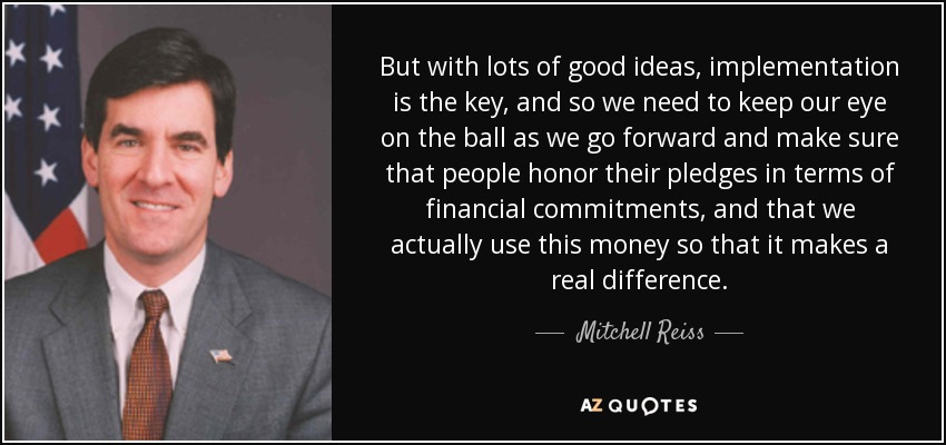 But with lots of good ideas, implementation is the key, and so we need to keep our eye on the ball as we go forward and make sure that people honor their pledges in terms of financial commitments, and that we actually use this money so that it makes a real difference. - Mitchell Reiss