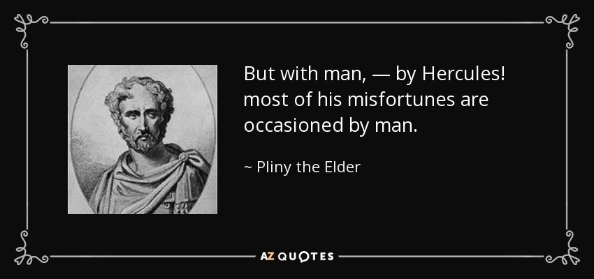 But with man, — by Hercules! most of his misfortunes are occasioned by man. - Pliny the Elder