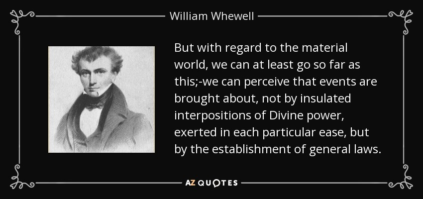 But with regard to the material world, we can at least go so far as this;-we can perceive that events are brought about, not by insulated interpositions of Divine power, exerted in each particular ease, but by the establishment of general laws. - William Whewell