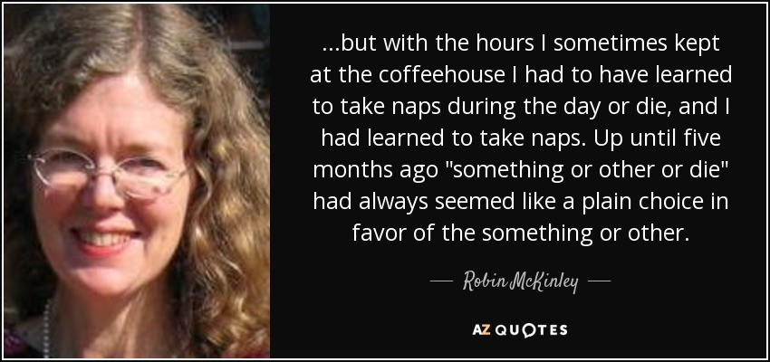 ...but with the hours I sometimes kept at the coffeehouse I had to have learned to take naps during the day or die, and I had learned to take naps. Up until five months ago