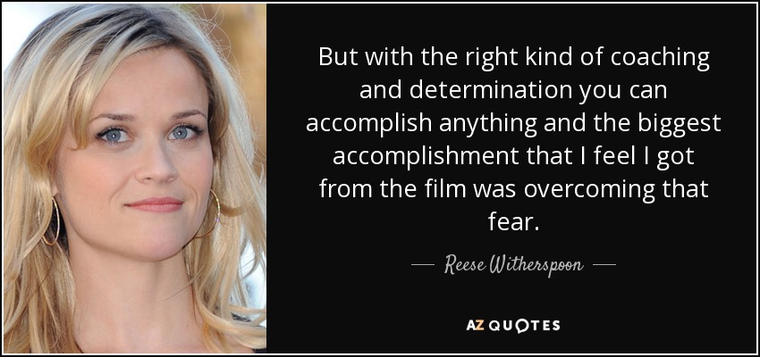 But with the right kind of coaching and determination you can accomplish anything and the biggest accomplishment that I feel I got from the film was overcoming that fear. - Reese Witherspoon