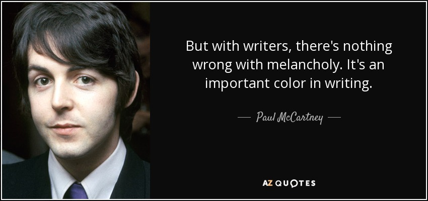 But with writers, there's nothing wrong with melancholy. It's an important color in writing. - Paul McCartney