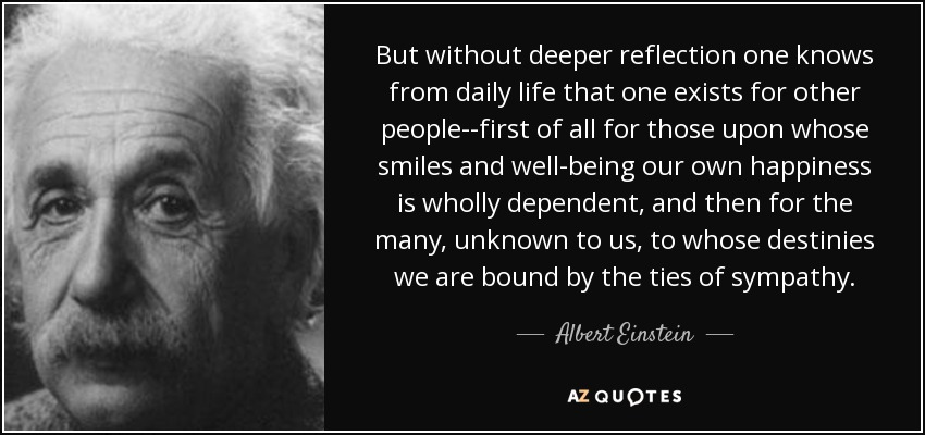 But without deeper reflection one knows from daily life that one exists for other people--first of all for those upon whose smiles and well-being our own happiness is wholly dependent, and then for the many, unknown to us, to whose destinies we are bound by the ties of sympathy. - Albert Einstein