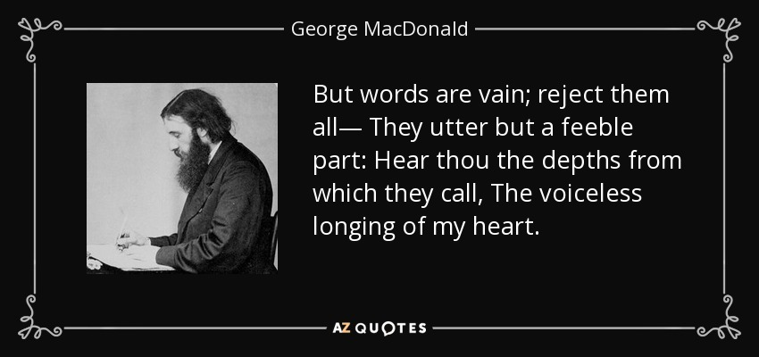 But words are vain; reject them all— They utter but a feeble part: Hear thou the depths from which they call, The voiceless longing of my heart. - George MacDonald