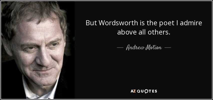But Wordsworth is the poet I admire above all others. - Andrew Motion