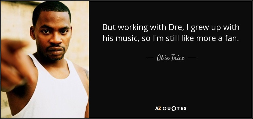 But working with Dre, I grew up with his music, so I'm still like more a fan. - Obie Trice