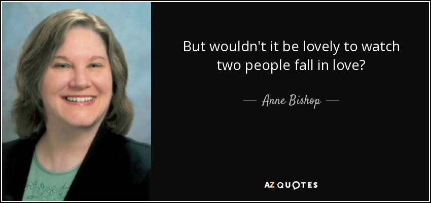 But wouldn't it be lovely to watch two people fall in love? - Anne Bishop