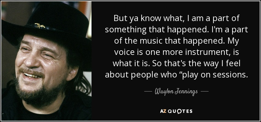 """But ya know what, I am a part of something that happened. I'm a part of the music that happened. My voice is one more instrument, is what it is. So that's the way I feel about people who """"play on sessions. - Waylon Jennings"""