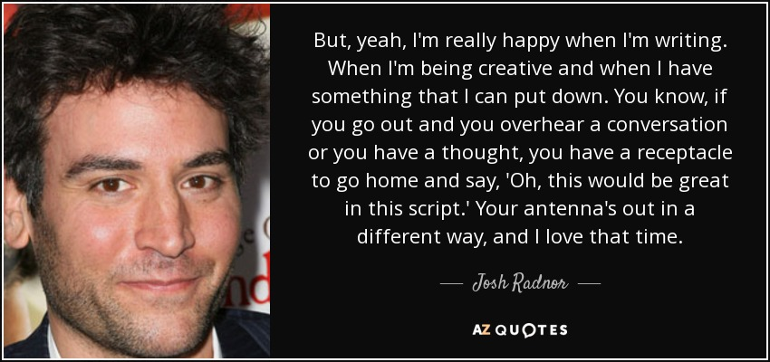 But, yeah, I'm really happy when I'm writing. When I'm being creative and when I have something that I can put down. You know, if you go out and you overhear a conversation or you have a thought, you have a receptacle to go home and say, 'Oh, this would be great in this script.' Your antenna's out in a different way, and I love that time. - Josh Radnor