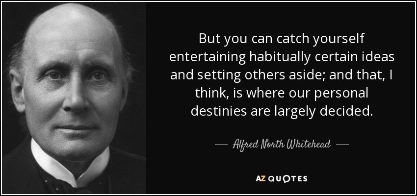 But you can catch yourself entertaining habitually certain ideas and setting others aside; and that, I think, is where our personal destinies are largely decided. - Alfred North Whitehead