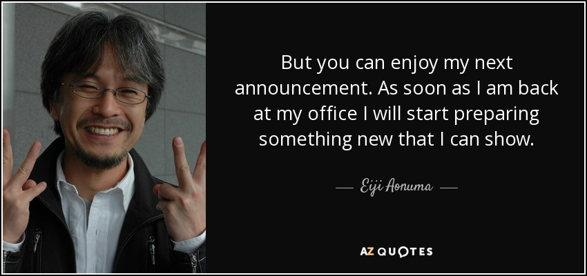 But you can enjoy my next announcement. As soon as I am back at my office I will start preparing something new that I can show. - Eiji Aonuma