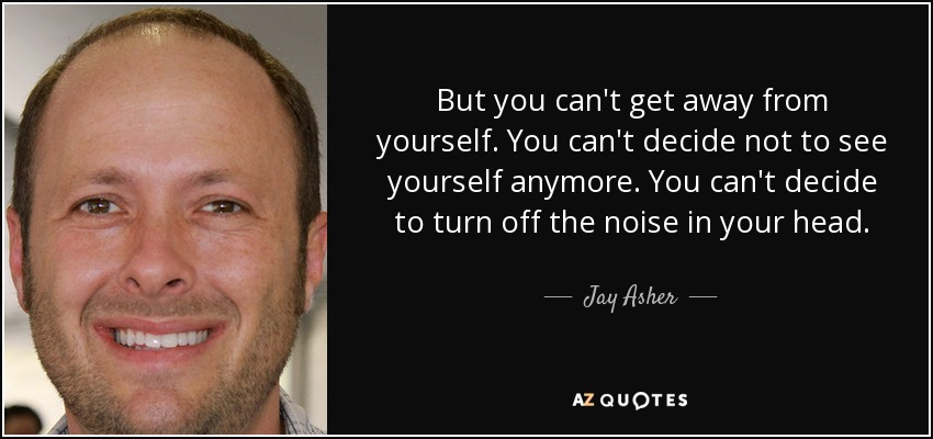 But you can't get away from yourself. You can't decide not to see yourself anymore. You can't decide to turn off the noise in your head. - Jay Asher