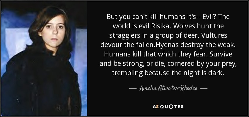 But you can't kill humans It's-- Evil? The world is evil Risika. Wolves hunt the stragglers in a group of deer. Vultures devour the fallen.Hyenas destroy the weak. Humans kill that which they fear. Survive and be strong, or die, cornered by your prey, trembling because the night is dark. - Amelia Atwater-Rhodes
