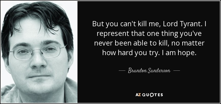 But you can't kill me, Lord Tyrant. I represent that one thing you've never been able to kill, no matter how hard you try. I am hope. - Brandon Sanderson