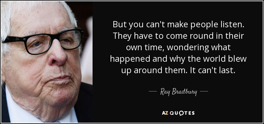 But you can't make people listen. They have to come round in their own time, wondering what happened and why the world blew up around them. It can't last. - Ray Bradbury