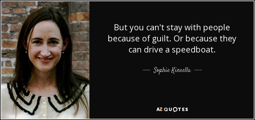 But you can't stay with people because of guilt. Or because they can drive a speedboat. - Sophie Kinsella