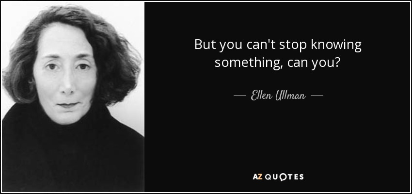 But you can't stop knowing something, can you? - Ellen Ullman