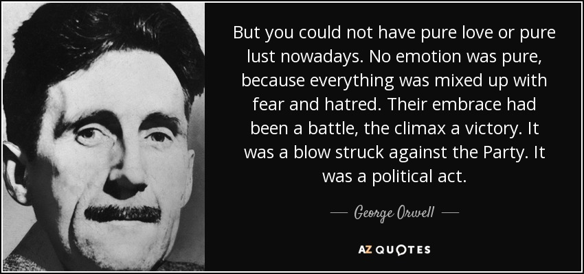 But you could not have pure love or pure lust nowadays. No emotion was pure, because everything was mixed up with fear and hatred. Their embrace had been a battle, the climax a victory. It was a blow struck against the Party. It was a political act. - George Orwell