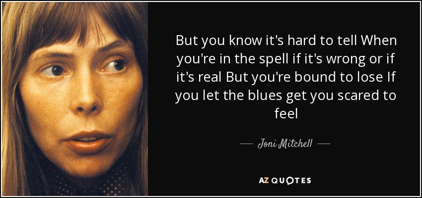 But you know it's hard to tell When you're in the spell if it's wrong or if it's real But you're bound to lose If you let the blues get you scared to feel - Joni Mitchell