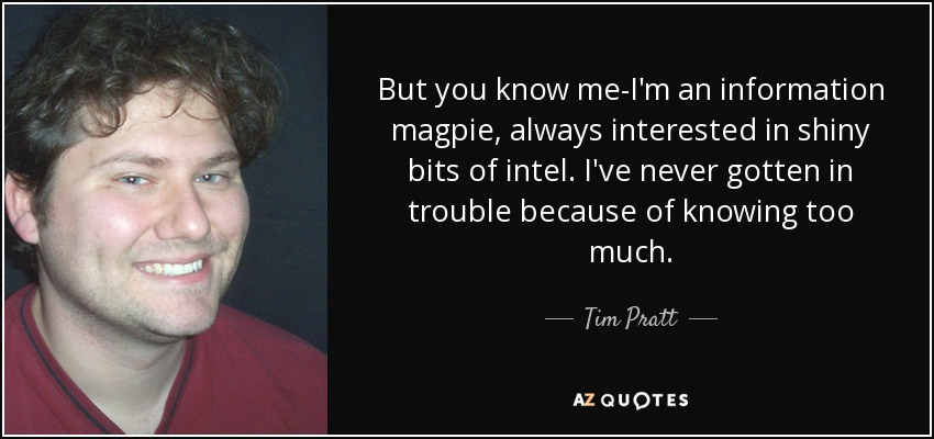But you know me-I'm an information magpie, always interested in shiny bits of intel. I've never gotten in trouble because of knowing too much. - Tim Pratt