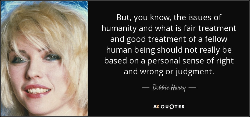 But, you know, the issues of humanity and what is fair treatment and good treatment of a fellow human being should not really be based on a personal sense of right and wrong or judgment. - Debbie Harry