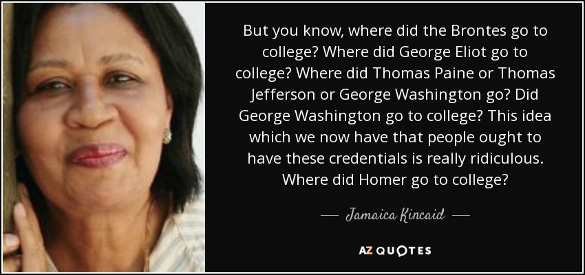 But you know, where did the Brontes go to college? Where did George Eliot go to college? Where did Thomas Paine or Thomas Jefferson or George Washington go? Did George Washington go to college? This idea which we now have that people ought to have these credentials is really ridiculous. Where did Homer go to college? - Jamaica Kincaid
