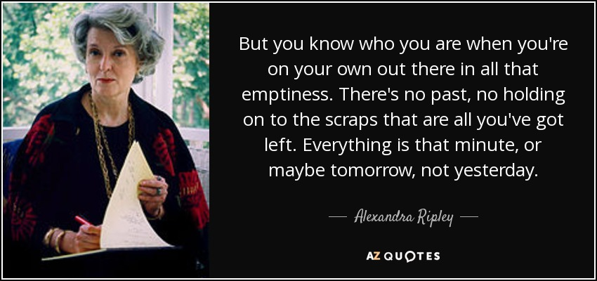 But you know who you are when you're on your own out there in all that emptiness. There's no past, no holding on to the scraps that are all you've got left. Everything is that minute, or maybe tomorrow, not yesterday. - Alexandra Ripley
