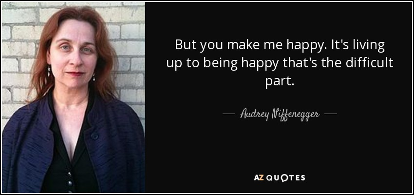 But you make me happy. It's living up to being happy that's the difficult part. - Audrey Niffenegger