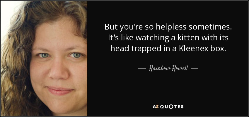 But you're so helpless sometimes. It's like watching a kitten with its head trapped in a Kleenex box. - Rainbow Rowell