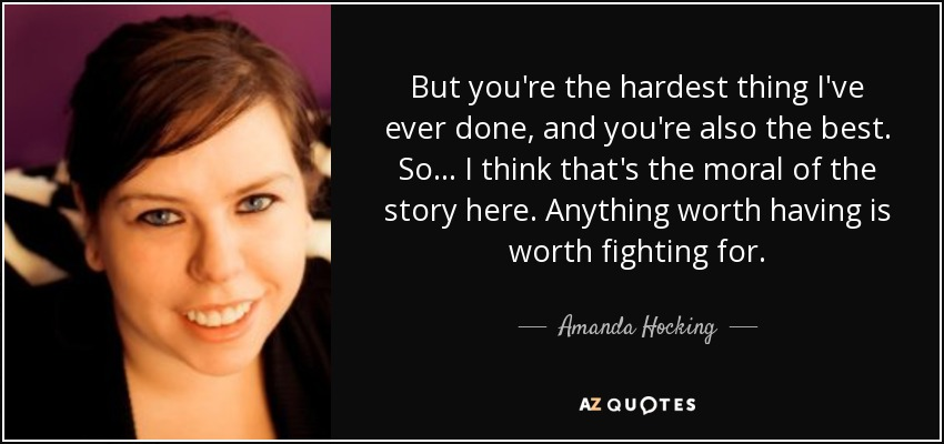 But you're the hardest thing I've ever done, and you're also the best. So... I think that's the moral of the story here. Anything worth having is worth fighting for. - Amanda Hocking