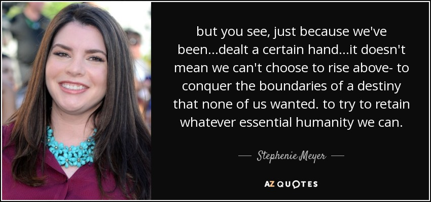 but you see, just because we've been...dealt a certain hand...it doesn't mean we can't choose to rise above- to conquer the boundaries of a destiny that none of us wanted. to try to retain whatever essential humanity we can. - Stephenie Meyer
