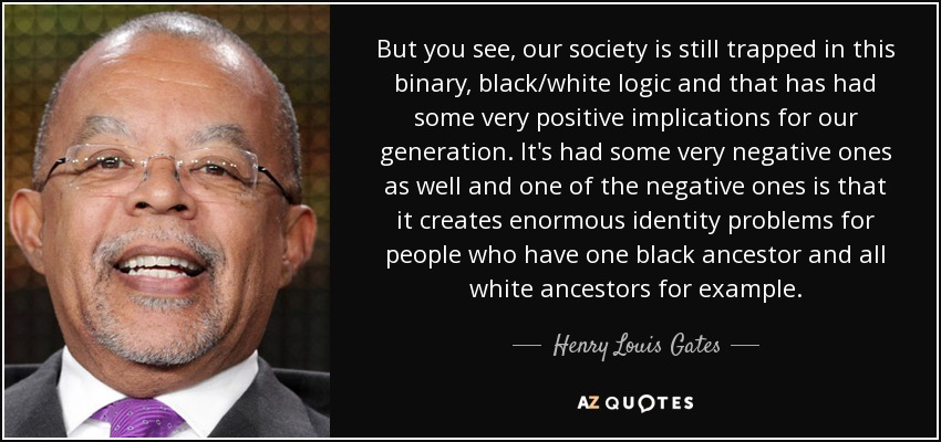 But you see, our society is still trapped in this binary, black/white logic and that has had some very positive implications for our generation. It's had some very negative ones as well and one of the negative ones is that it creates enormous identity problems for people who have one black ancestor and all white ancestors for example. - Henry Louis Gates