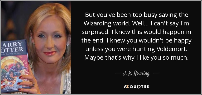 But you've been too busy saving the Wizarding world. Well ... I can't say I'm surprised. I knew this would happen in the end. I knew you wouldn't be happy unless you were hunting Voldemort. Maybe that's why I like you so much. - J. K. Rowling