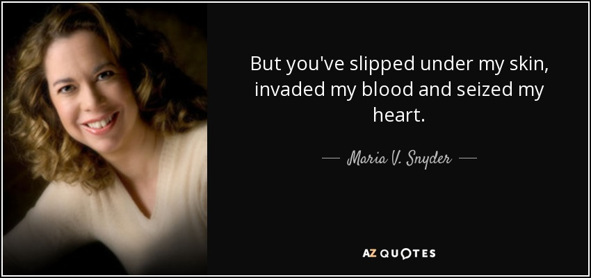 But you've slipped under my skin, invaded my blood and seized my heart. - Maria V. Snyder