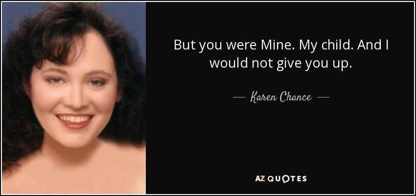But you were Mine. My child. And I would not give you up. - Karen Chance