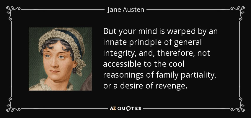 But your mind is warped by an innate principle of general integrity, and, therefore, not accessible to the cool reasonings of family partiality, or a desire of revenge. - Jane Austen