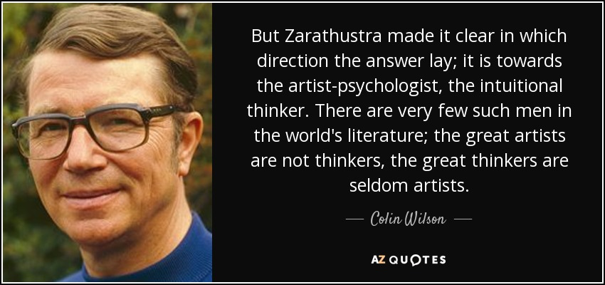 But Zarathustra made it clear in which direction the answer lay; it is towards the artist-psychologist, the intuitional thinker. There are very few such men in the world's literature; the great artists are not thinkers, the great thinkers are seldom artists. - Colin Wilson